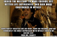 Confidence, Friends, and Life: JOINED THE MILITARY TO MAKE FRIENDS GET  BETTER LIFE EXPERIENCES,AND GAIN MORE  CONFIDENCE IN MYSELF  CONSTANTLY TREATED LIKE AN IDIOT, HAVE NO FRIENDS, AND AM  CURRENTLY THE MOST DEPRESSED WITH MYSELF EVER IN MY  ENTIRE LIFE  FUCK ME, RIGHT?  made on imgur Fuck the military