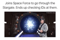 Space: Joins Space Force to go through the  Stargate. Ends up checking IDs at them.  IG @SpaceForce Actual