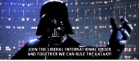 """International, Strong, and How: JOINTHELIBERAL INTERNATIONAL ORDER  AND TOGETHER WE CAN RULE THE GALAXY!  ."""" You have no idea how strong the Liberal International Order is Luke!"""