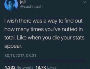 A true intellectual by Trollalola FOLLOW HERE 4 MORE MEMES.: joji  @sushitrash  I wish there was a way to find out  how many times you've nutted in  total. Like when you die your stats  appear.  30/11/2017, 03:31  4,332 Retweets 18.7K Likes A true intellectual by Trollalola FOLLOW HERE 4 MORE MEMES.