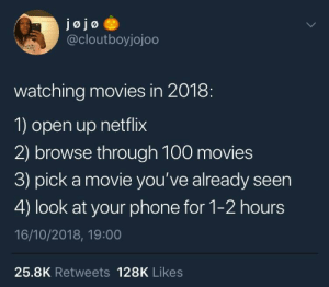 That's why I gotta watch the Netflix on my phone, so I don't get distracted by it 😩: jojo  @cloutboyjojoo  watching movies in 2018:  1) open up netflix  2) browse through 100 movies  3) pick a movie you've already seen  4) look at your phone for 1-2 hours  16/10/2018, 19:00  25.8K Retweets 128K Likes That's why I gotta watch the Netflix on my phone, so I don't get distracted by it 😩