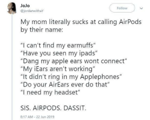 "connect: JoJo  Follow  @jordanwithaY  My mom literally sucks at calling AirPods  by their name:  ""I can't find my earmuffs""  ""Have you seen my ipads""  ""Dang my apple ears wont connect""  ""My iEars aren't working""  ""It didn't ring in my Applephones""  ""Do your AirEars ever do that""  ""I need my headset""  SIS. AIRPODS. DASSIT  8:17 AM 22 Jun 2019"