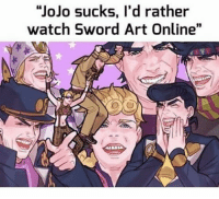 "SAO best anime ever xD jjba jojo jojosbizarreadventure: ""JoJo sucks, I'd rather  watch Sword Art Online"" SAO best anime ever xD jjba jojo jojosbizarreadventure"