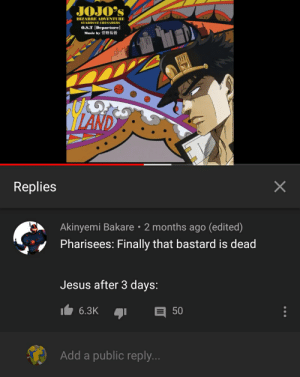 Found this on YouTube ( The Video is Jotaro's Theme): JOJO's  BIZARRE ADVENTURE  STARDUST CRUSADERS  O.S.T [Departure  Music by 1t fNit  ILAND  Replies  Akinyemi Bakare 2 months ago (edited)  Pharisees: Finally that bastard is dead  Jesus after 3 days:  6.3K  50  Add a public reply...  X Found this on YouTube ( The Video is Jotaro's Theme)