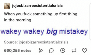 : jojosbizarreexistentialcrisis  When you fuck something up first thing  in the morning  wakey wakey big mistakey  Source: jojosbizarreexistentialcrisis  660,255 notes
