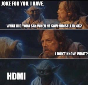 Exhaled out of my nose, I did: JOKE FOR YOU, I HAVE.  WHAT DID YODA SAY WHEN HE SAW HIMSELF IN 4K?  I DON'T KNOW, WHAT?  HDMI Exhaled out of my nose, I did