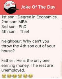 joke: Joke Of The Day  1st son Degree in Economics.  2nd son: MBA.  3rd son PhD  4th son Thief  Neighbour: Why can't you  throw the 4th son out of your  house?  Father: He is the only one  earning money. The rest are  unemployed.