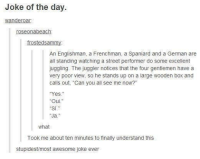 """Memes, Awesome, and 🤖: Joke of the day.  wanderoar.  roseonabeach  frosted samm  An Englishman, a Frenchman, a Spaniard and a German are  all standing watching a street performer do some  excellent  juggling. The juggler notices that the four gentlemen have a  very poor view, so he stands up on a large wooden box and  calls out, """"Can you all see me now?""""  Yes  """"Oui.""""  """"Ja.""""  What  Took me about ten minutes to finally understand this  stupidest/most awesome joke ever Joke of the day"""