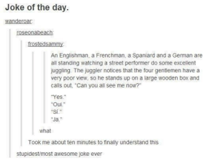 """Joke of the day.omg-humor.tumblr.com: Joke of the day.  wanderoar.  roseonabeach:  frostedsammy  An Englishman, a Frenchman, a Spaniard and a German are  all standing watching a street performer do some excellent  juggling. The juggler notices that the four gentlemen have a  very poor view, so he stands up on a large wooden box and  calls out, """"Can you all see me now?""""  """"Yes.""""  """"Oui.""""  """"Si.""""  """"Ja.""""  12  what  Took me about ten minutes to finally understand this  stupidest/most awesome joke ever Joke of the day.omg-humor.tumblr.com"""