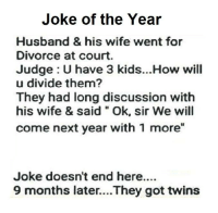 "Divorce: Joke of the Year  Husband & his wife went for  Divorce at court  Judge U have 3 kids...How will  u divide them?  They had long discussion with  his wife & said Ok, sir We will  come next year with 1 more""  Joke doesn't end here....  9 months later....They got twins"