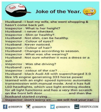 Be Like, Crying, and Driving: Joke of the Year.  Husband I lost my wife. she went shopping &  hasn't come back yet.  Inspector What is her height?  Husband I never checked  Inspector Slim or healthy?.  Husband Not slim, can be healthy  Inspector Colour of eyes?  Husband Never noticed.  inspector Colour of hair?  Husband Changes according to season.  Inspector What was she wearing?  Husband Not sure whetherit was a dress or a  suit.  Inspector Was she driving?  Husband yes  Inspector : colour of the car?·.  Husband black Audi A8 with supercharged 3.0  itre V6 engine generating 333 horse power  teamed with an eight-speed tiptronic automatic  transmission with manual mode. And it has full  LED headlights. which use light emitting diodes  for all light functions and has a very thin scratch  on the front left door........................and then the  husband started crying..  Inspector: Don't worry sir.....we will find your car  困@DESIFUN 1可@DESIFUN  @DESIFUN DESIFUN.COM Twitter: BLB247 Snapchat : BELIKEBRO.COM belikebro sarcasm meme Follow @be.like.bro