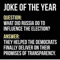 In Soviet Russia Jokes: JOKE OF THE YEAR  QUESTION  WHAT DID RUSSIA DO TO  INFLUENCE THE ELECTION?  ANSWER  THEY HELPED THEDEMOCRATS  PROMISES OF TRANSPARENCY