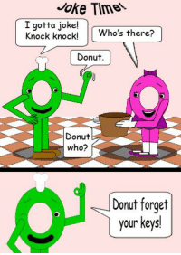 donut: Joke Timel.  I gotta joke!  Knock knock! Who's there?  Donut  Donut  who?  Donut forget  your keys