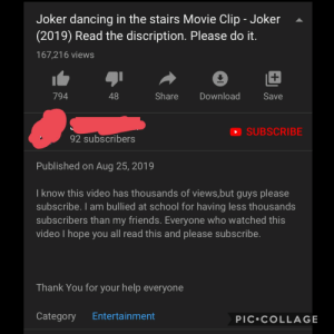 I'm hoping it's satire: Joker dancing in the stairs Movie Clip - Joker  (2019) Read the discription. Please do it.  167,216 views  48  Share  Download  794  Save  SUBSCRIBE  92 subscribers  Published on Aug 25, 2019  I know this video has thousands of views,but guys please  subscribe. l am bullied at school for having less thousands  subscribers than my friends. Everyone who watched this  video I hope you all read this and please subscribe.  Thank You for your help everyone  Entertainment  Category  PIC COLLAGE I'm hoping it's satire