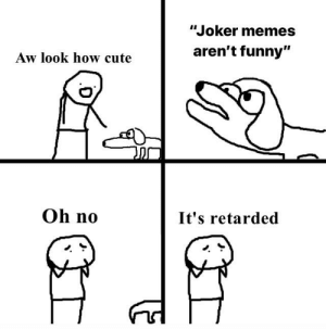"""Cute, Funny, and Joker: """"Joker memes  aren't funny""""  Aw look how cute  Oh no  It's retarded Low effort but true tho"""