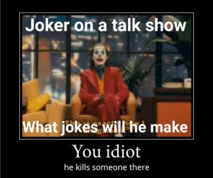 Ngl he do be makin some good points doe tbh (to be honest): Joker on a talk show  isax  What jokes will he make  You idiot  he kills someone there Ngl he do be makin some good points doe tbh (to be honest)