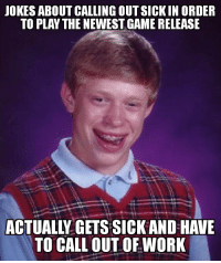 Bad, Work, and Game: JOKES ABOUT CALLING OUT SICKIN ORDER  TO PLAY THE NEWEST GAME RELEASE  ACTUALIY GETS SICK AND HAVE  TO CALL OUT OF WORK It was the weirdest thing! I just got bad off ill. Seriously!