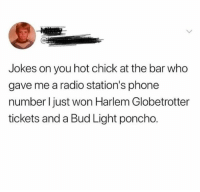 Dank, Phone, and Radio: Jokes on you hot chick at the bar who  gave me a radio station's phone  number l just won Harlem Globetrotter  tickets and a Bud Light poncho.