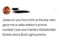 Phone, Radio, and Jokes: Jokes on you hot chick at the bar who  gave me a radio station's phone  number I just won Harlem Globetrotter  tickets and a Bud Light poncho. Take that, hot chick