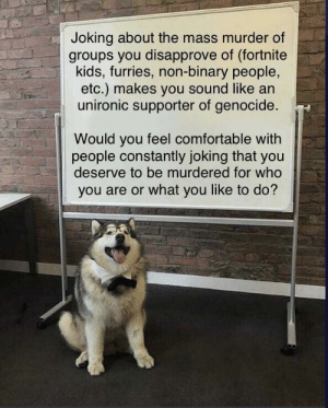 Comfortable, Lol, and Kids: Joking about the mass murder of  groups you disapprove of (fortnite  kids, furries, non-binary people,  etc.) makes you sound like an  unironic supporter of genocide.  Would you feel comfortable with  people constantly joking that you  deserve to be murdered for who  you are or what you like to do? lol! fUrrIEs, foRtNiTe, aNd ~~jews~~ noN-BiNaRY pEoPLe aRe So cRinGy, RiGht gUisE??? cRUsAdE TiMe, LoL!