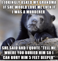 "Advice, Grandma, and Love: JOKINGLY ASKED MY GRANDMA  IF SHE WOULD LOVE ME EVEN IF  WAS A MURDERER  SHE SAID AND I QUOTE TELL ME  WHERE YOU BURIED HIM SO I  CAN BURY HIM 5 FEET DEEPER""  made on imgur <p><a href=""http://advice-animal.tumblr.com/post/174320907081/we-were-watching-making-a-murderer-on-netflix"" class=""tumblr_blog"">advice-animal</a>:</p>  <blockquote><p>We were watching Making a Murderer on netflix</p></blockquote>"