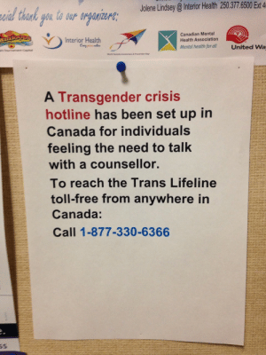 trollskog: allthecanadianpolitics:  I don't know if this is known, but there is now a Trans Crisis toll free hotline in Canada. I just saw this poster at my university. The phone number is: 1-877-330-6366  Just one additional detail — The line is not ALWAYS available, so you may want to check out their website, because there's always a note displaying how many counselors are available at that time. Here's a schedule for their available hours. : Jolene Lindsey @Interior Health 250.377.6500 Ext 4  zaial thank gou to our organizere;  Canadian Mental  Health Association  Interior Health  Evmy pn mtens  Mental health for all  United Wa  s Teurnamene Capital  World Suicide Awaraness & Prevention Day  A Transgender crisis  hotline has been set up in  Canada for individuals  feeling the need to talk  with a counsellor.  To reach the Trans Lifeline  toll-free from anywhere in  Canada:  Call 1-877-330-6366 trollskog: allthecanadianpolitics:  I don't know if this is known, but there is now a Trans Crisis toll free hotline in Canada. I just saw this poster at my university. The phone number is: 1-877-330-6366  Just one additional detail — The line is not ALWAYS available, so you may want to check out their website, because there's always a note displaying how many counselors are available at that time. Here's a schedule for their available hours.