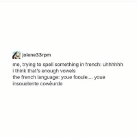 My back is killing me ugh: jolene33rpm  me, trying to spell something in french: uhhhhhh  i think that's enough vowels  the french language: youe fooule... youe  insouelente cowèurde My back is killing me ugh