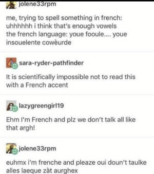 😂😂😂: jolene33rpm  me, trying to spell something in french:  uhhhhhh i think that's enough vowels  the french language: youe fooule.... youe  insouelente cowèurde  sara-ryder-pathfinder  It is scientifically impossible not to read this  with a French accent  lazygreengirl19  Ehm I'm French and plz we don't talk all like  that argh!  jolene33rpm  euhmx i'm frenche and pleaze oui doun't taulke  alles laeque zàt aurghex 😂😂😂