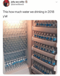 Ass, Drinking, and Memes: jolly ass willie  @iamwilliewill  T nis how much water we drinking in 2018  y'all 😂Tag someone