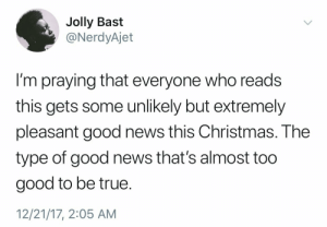 Christmas, News, and True: Jolly Bast  @NerdyAjet  I'm praying that everyone who reads  this gets some unlikely but extremely  pleasant good news this Christmas. The  type of good news that's almost too  good to be true.  12/21/17, 2:05 AM missbeckywrites: poni1kenobi:  diaryofakanemem: I need this.  Reblogged last year, hoping it comes this year  Looking at you Bob Mueller.