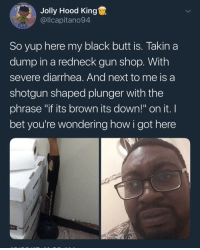 "Blackpeopletwitter, Butt, and I Bet: Jolly Hood King  @llcapitano94  So yup here my black butt is. Takin a  dump in a redneck gun shop. With  severe diarrhea. And next to me is a  shotgun shaped plunger with the  phrase ""if its brown its down!"" on it. I  bet you're wondering how i got here <p>If it's yellow let it mellow… (via /r/BlackPeopleTwitter)</p>"
