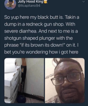 "Get Out 2 looks good. by MoShoBitch MORE MEMES: Jolly  Hood  King  @llcapitano94  So yup here my black butt is. Takin a  dump in a redneck gun shop. With  severe diarrhea. And next to me is a  shotgun shaped plunger with the  phrase ""if its brown its down!"" on it. I  bet you're wondering how i got here Get Out 2 looks good. by MoShoBitch MORE MEMES"