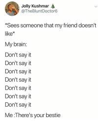 Lol, Memes, and Say It: Jolly Kushmar  @TheBluntDoctor6  Sees someone that my friend doesn't  like  My brain  Don't say it  Don't say it  Don't sayit  Don't sayit  Don't sayit  Don't say it  Don't say it  Me :l here's your bestie Lol if this ain't me 😂💯🙋🏽‍♀️ go say hi to your BEST FRANNNNNNN 🤢(thebluntdoctor6)