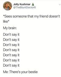 Lol, Say It, and Brain: Jolly Kushmar  @TheBluntDoctor6  Sees someone that my friend doesn't  like*  My brain:  Don't say it  Don't say it  Don't sayit  Don't sayit  Don't say it  Don't say it  Don't say it  Me :There's your bestie Nothing brings two people together faster than hating the same person. 😈😈 tag ur bestie lol