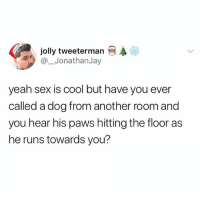 Memes, Sex, and Yeah: jolly tweeterman  @_JonathanJay  yeah sex is cool but have you ever  called a dog from another room and  you hear his paws hitting the floor as  he runs towards you? One of the best sounds