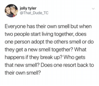 Does One: jolly tyler  @That_Dude TC  Everyone has their own smell but when  two people start living together, does  one person adopt the others smell or do  they get a new smell together? What  happens if they break up? Who gets  that new smell? Does one resort back to  their own smell?