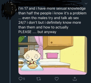 Definitely, Sex, and How To: JollythystT  i'm 17 and i have more sexual knowledge  than half the people i know it's a problem  defett  even tho males try and talk ab sex  24/7 i don't but i definitely know more  than them and how to actually  PLEASE .... but anyway  95  LO Could you imagine