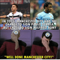"Memes, Manchester City, and Manchester: Jom  N 2015 MANCHESTERITY HAD THE  CHANCE TO SIGN PAULO DYBALA  BUT CHOSE TO SIGN WILFRIED BONY  ""WELL DONE MANCHESTER CITY!"" Manchester City 😂😂"