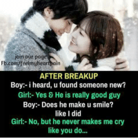 new girls: jom our page  Fb.com/feelmyheartpairn  AFTER BREAKUP  Boy:-i heard, u found someone new?  Girl:- Yes & He is really good guy  Boy:- Does he make u smile?  like I did  Girl:-No, but he never makes me cry  like you do