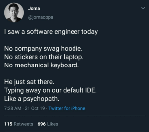 He wasn't in the Starbucks.: Joma  @jomaoppa  I saw a software engineer today  No company swag hoodie.  No stickers on their laptop.  No mechanical keyboard.  He just sat there.  Typing away on our default IDE  Like a psychopath.  7:28 AM 31 Oct 19 Twitter for iPhone  115 Retweets 696 Likes  > He wasn't in the Starbucks.