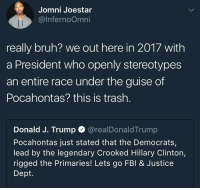 <p>smh (via /r/BlackPeopleTwitter)</p>: Jomni Joestar  @lnfernoOmni  really bruh? we out here in 2017 with  a President who openly stereotypes  an entire race under the guise of  Pocahontas? this is trash.  Donald J. Trump @realDonaldTrump  Pocahontas just stated that the Democrats,  lead by the legendary Crooked Hillary Clinton,  rigged the Primaries! Lets go FBI& Justice  Dept. <p>smh (via /r/BlackPeopleTwitter)</p>