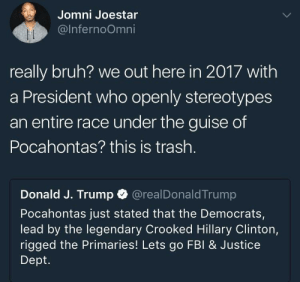 smh: Jomni Joestar  @lnfernoOmni  really bruh? we out here in 2017 with  a President who openly stereotypes  an entire race under the guise of  Pocahontas? this is trash.  Donald J. Trump @realDonaldTrump  Pocahontas just stated that the Democrats,  lead by the legendary Crooked Hillary Clinton,  rigged the Primaries! Lets go FBI& Justice  Dept. smh
