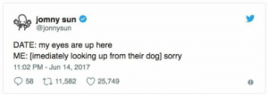 Sorry, Date, and MeIRL: jomny sun  @jonnysun  DATE: my eyes are up here  ME: [imediately looking up from their dog] sorry  11:02 PM-Jun 14, 2017  958 t 11,582 25,749 meirl