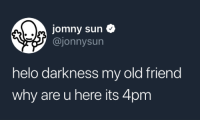 Old, Sun, and Friend: jomny sun  @jonnysun  helo darkness my old friend  why are u here its 4pm