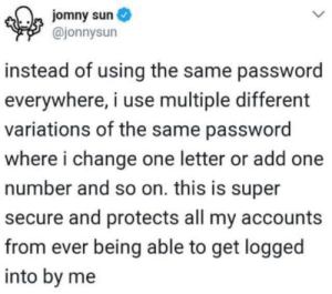 Girl Memes, Change, and Sun: jomny sun  @jonnysun  instead of using the same password  everywhere, i use multiple different  variations of the same password  where i change one letter or add one  number and so on. this is super  secure and protects all my accounts  from ever being able to get logged  into by me I'm my own worst enemy.