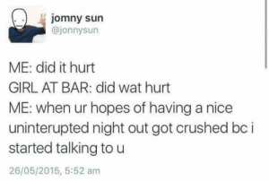 Wat, Girl, and MeIRL: jomny sun  @jonnysun  ME: did it hurt  GIRL AT BAR: did wat hurt  ME: when ur hopes of having a nice  uninterupted night out got crushed bc i  started talking to u  26/05/2015, 5:52 am Meirl