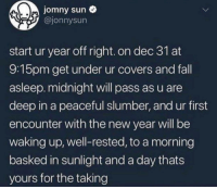 Fall, New Year's, and Covers: jomny sun  @jonnysun  start ur year off right. on dec 31 at  9:15pm get under ur covers and fall  asleep. midnight will pass as u are  deep in a peaceful slumber, and ur first  encounter with the new year will be  waking up, well-rested, to a morning  basked in sunlight and a day thats  yours for the taking Start your new year right