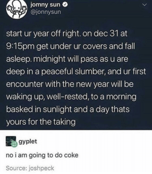 Fall, Memes, and New Year's: jomny sun  @jonnysun  start ur year off right. on dec 31 at  9:15pm get under ur covers and fall  asleep. midnight will pass as u are  deep in a peaceful slumber, and ur first  encounter with the new year will be  waking up, well-rested, to a morning  basked in sunlight and a day thats  yours for the taking  gyplet  no i am going to do coke  Source: joshpeck Listen up, via /r/memes https://ift.tt/2PZkCqJ