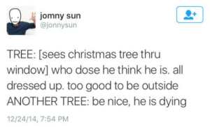 Christmas, Christmas Tree, and Good: jomny sun  @jonnysun  TREE: [sees christmas tree thru  window] who dose he think he is. all  dressed up. too good to be outside  ANOTHER TREE: be nice, he is dying  12/24/14, 7:54 PM
