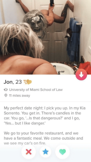"""What the actual fuck: Jon, 23  University of Miami School of Law  O 11 miles away  My perfect date night: I pick you up. In my Kia  Sorrento. You get in. There's candles in the  car. You go, """"...Is that dangerous?"""" and I go,  'Yes... but I like danger.  We go to your favorite restaurant, and we  have a fantastic meal. We come outside and  we see my car's on fire. What the actual fuck"""